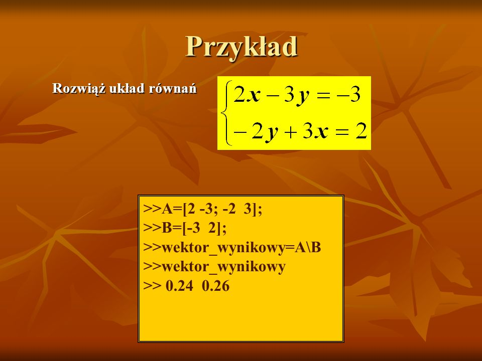 Przykład >>A=[2 -3; -2 3]; >>B=[-3 2];